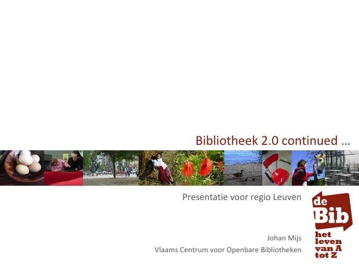 Bibliotheek 2.0 continued … Presentatie voor regio Leuven Johan Mijs Vlaams Centrum voor Openbare Bibliotheken