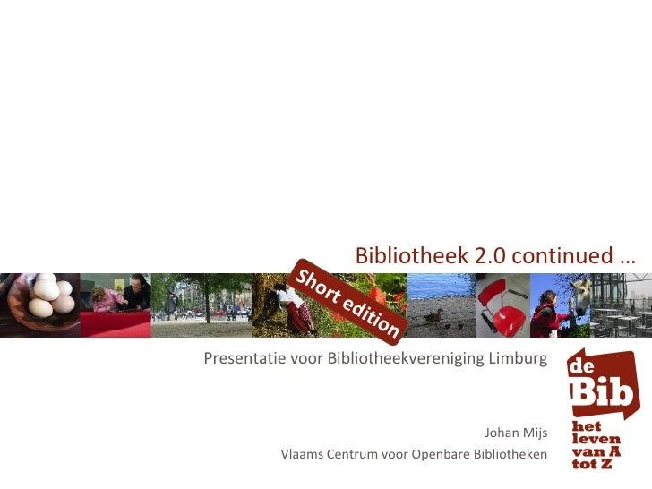 Bibliotheek 2.0 continued … Presentatie voor Bibliotheekvereniging Limburg Johan Mijs Vlaams Centrum voor Openbare Bibliot...