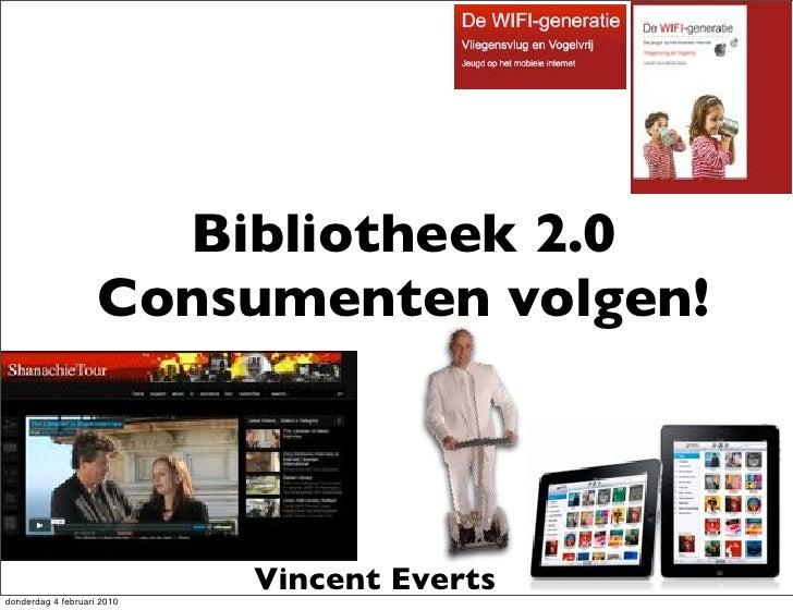 Bibliotheek 2.0                     Consumenten volgen!     donderdag 4 februari 2010                             Vincent ...