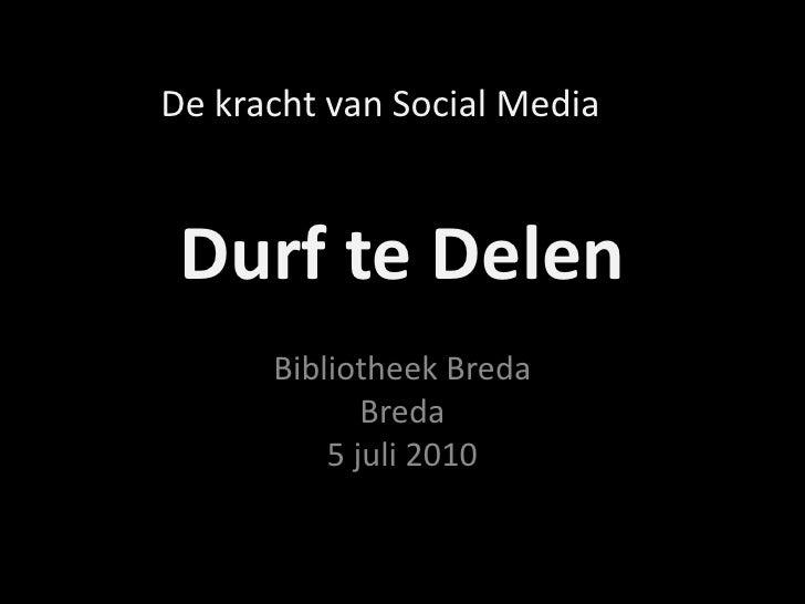 Durf te Delen<br />Bibliotheek BredaBreda5 juli 2010<br />De kracht van Social Media<br />
