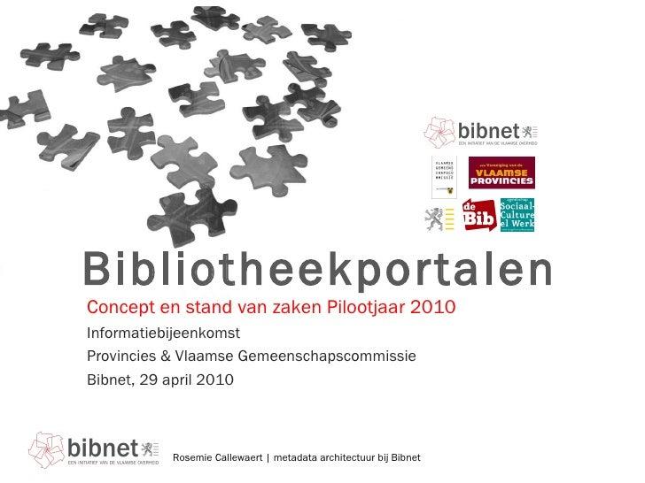 Bibliotheekportalen Informatiebijeenkomst  Provincies & Vlaamse Gemeenschapscommissie Bibnet, 29 april 2010 Concept en sta...