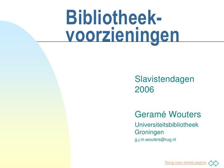 Bibliotheek-voorzieningen<br />Slavistendagen 2006<br />Geramé Wouters<br />Universiteitsbibliotheek Groningen<br />g.j.m....