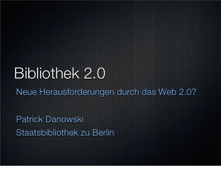 Bibliothek 2.0 Neue Herausforderungen durch das Web 2.0?   Patrick Danowski Staatsbibliothek zu Berlin