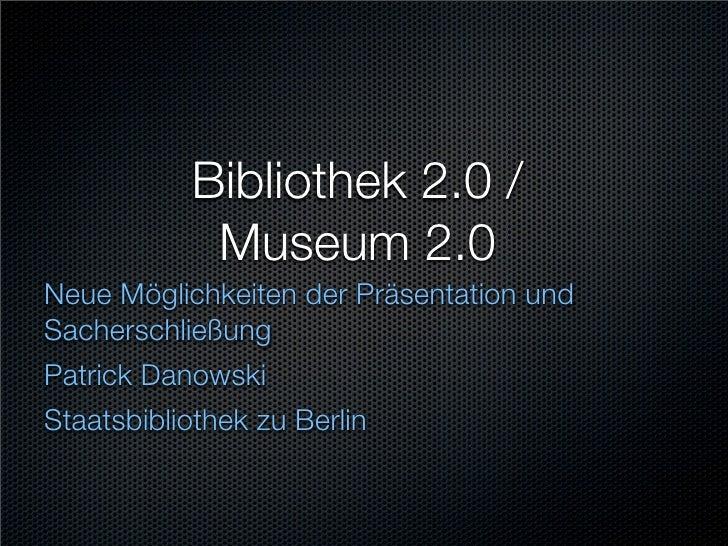 Bibliothek 2.0 /            Museum 2.0 Neue Möglichkeiten der Präsentation und Sacherschließung Patrick Danowski Staatsbib...