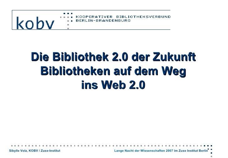 Die Bibliothek 2.0 der Zukunft                Bibliotheken auf dem Weg                        ins Web 2.0     Sibylle Volz...