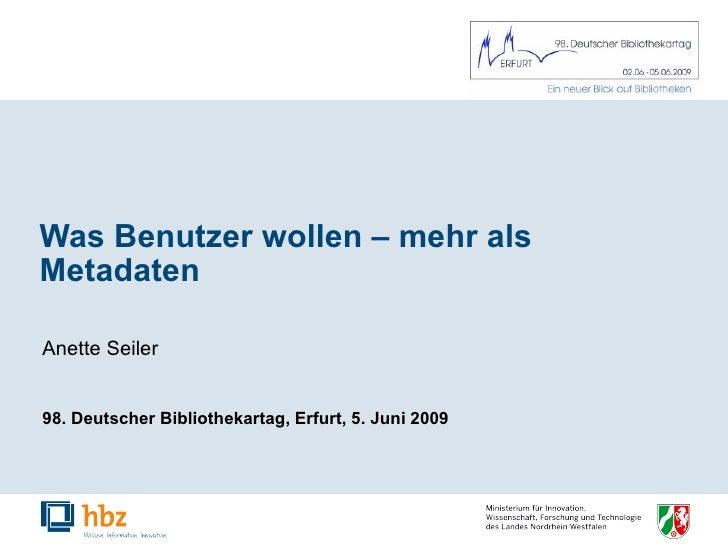 Was Benutzer wollen – mehr als Metadaten Anette Seiler  98. Deutscher Bibliothekartag, Erfurt, 5. Juni 2009