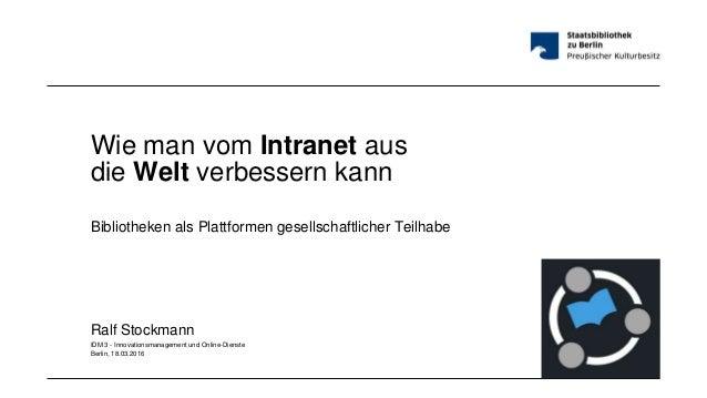 Wie man vom Intranet aus die Welt verbessern kann Bibliotheken als Plattformen gesellschaftlicher Teilhabe Ralf Stockmann ...