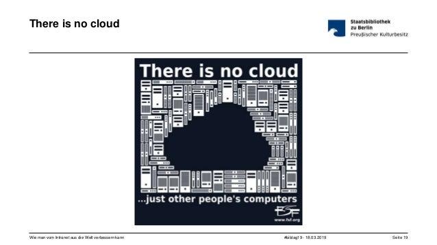#bibtag19 - 18.03.2019Wie man vom Intranet aus die Welt verbessern kann Seite 19 There is no cloud