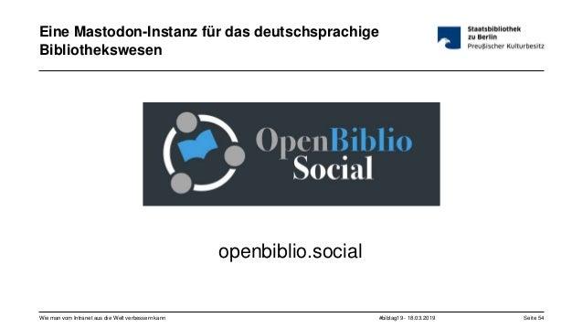 #bibtag19 - 18.03.2019Wie man vom Intranet aus die Welt verbessern kann Seite 54 Eine Mastodon-Instanz für das deutschspra...