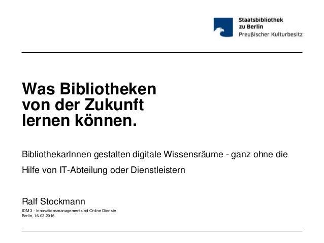Was Bibliotheken von der Zukunft lernen können. BibliothekarInnen gestalten digitale Wissensräume - ganz ohne die Hilfe vo...