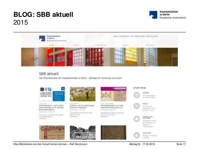 #bibtag16 - 17.03.2016Was Bibliotheken von der Zukunft lernen können – Ralf Stockmann Seite 17 BLOG: SBB aktuell 2015