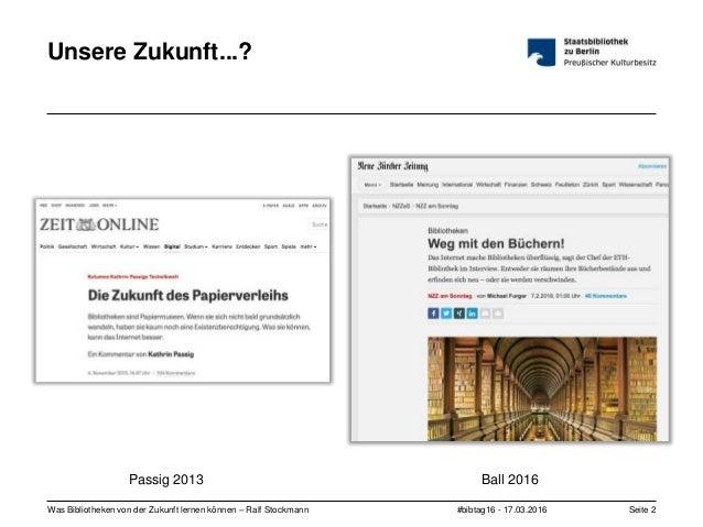 #bibtag16 - 17.03.2016Was Bibliotheken von der Zukunft lernen können – Ralf Stockmann Seite 2 Unsere Zukunft...? Passig 20...
