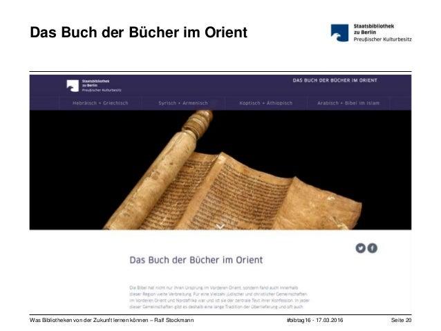 #bibtag16 - 17.03.2016Was Bibliotheken von der Zukunft lernen können – Ralf Stockmann Seite 20 Das Buch der Bücher im Orie...