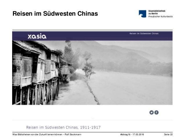 #bibtag16 - 17.03.2016Was Bibliotheken von der Zukunft lernen können – Ralf Stockmann Seite 22 Reisen im Südwesten Chinas