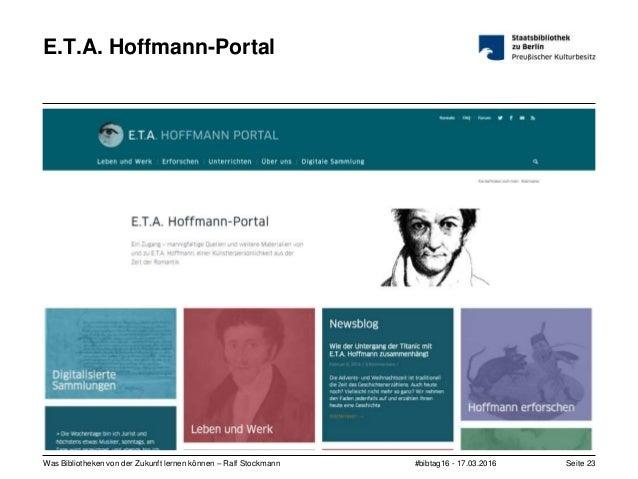 #bibtag16 - 17.03.2016Was Bibliotheken von der Zukunft lernen können – Ralf Stockmann Seite 23 E.T.A. Hoffmann-Portal