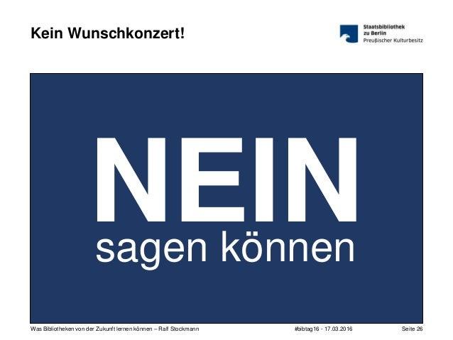 #bibtag16 - 17.03.2016Was Bibliotheken von der Zukunft lernen können – Ralf Stockmann Seite 26 Kein Wunschkonzert! NEINsag...