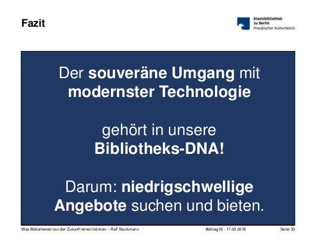 #bibtag16 - 17.03.2016Was Bibliotheken von der Zukunft lernen können – Ralf Stockmann Seite 30 Der souveräne Umgang mit mo...
