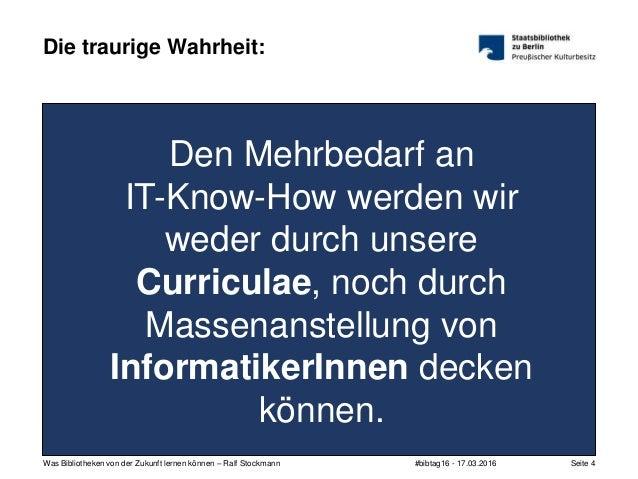 #bibtag16 - 17.03.2016Was Bibliotheken von der Zukunft lernen können – Ralf Stockmann Seite 4 Die traurige Wahrheit: Den M...