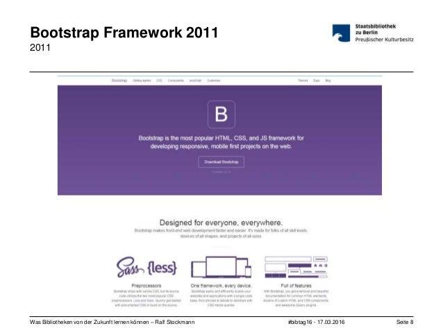 #bibtag16 - 17.03.2016Was Bibliotheken von der Zukunft lernen können – Ralf Stockmann Seite 8 Bootstrap Framework 2011 2011