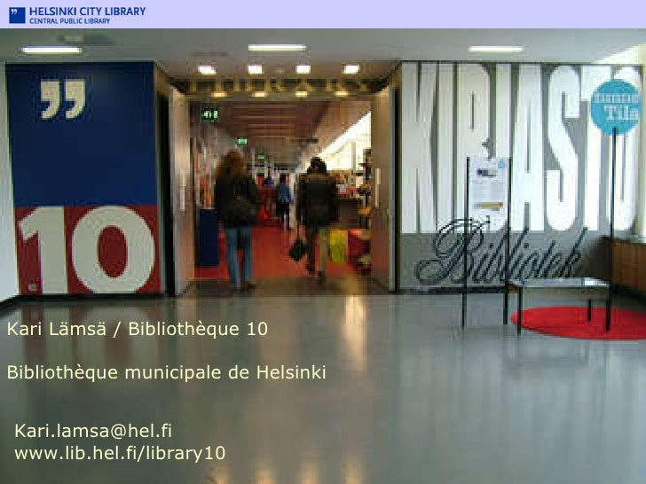 Kari Lämsä /  Bibliothèque 10 Bibliothèque municipale de Helsinki Library 10 Kari.lamsa@hel.fi  www.lib.hel.fi/library10