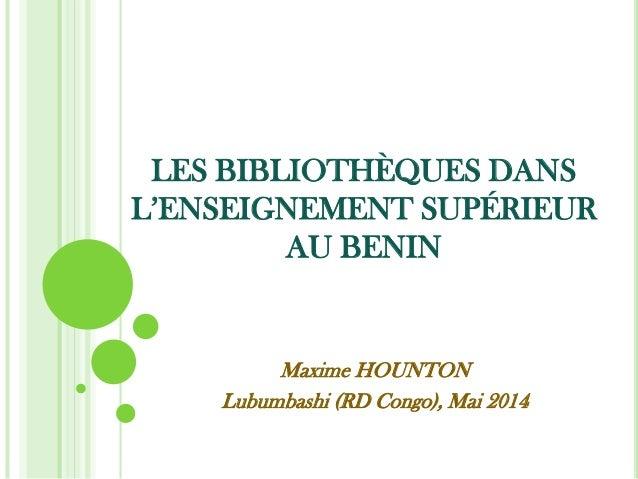 LES BIBLIOTHÈQUES DANS L'ENSEIGNEMENT SUPÉRIEUR AU BENIN Maxime HOUNTON Lubumbashi (RD Congo), Mai 2014