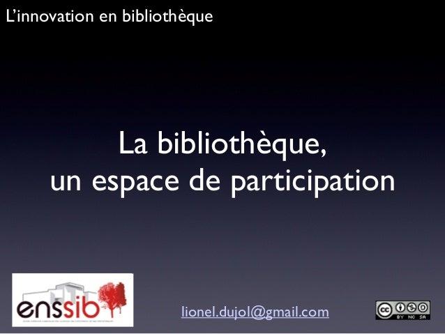 La bibliothèque, un espace de participation lionel.dujol@gmail.com L'innovation en bibliothèque