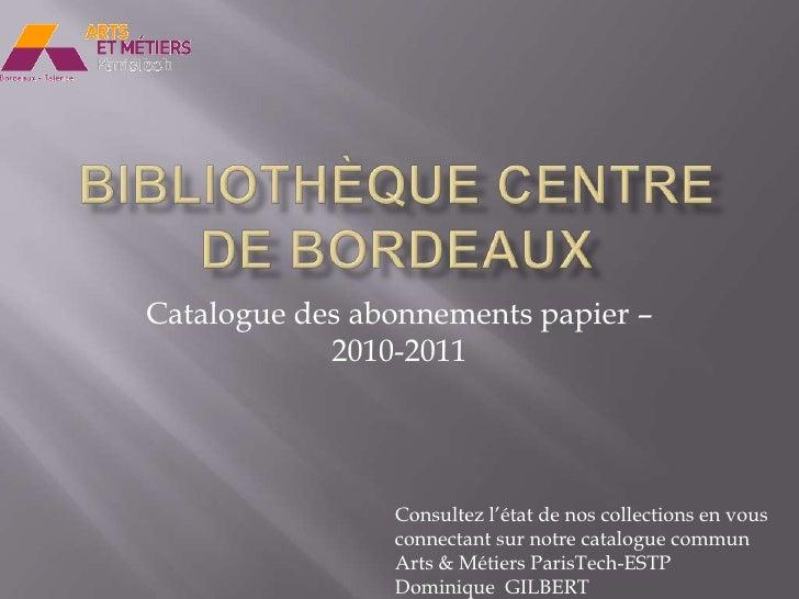 Bibliothèque Centre de Bordeaux<br />Catalogue des abonnements papier – 2010-2011 <br />Consultez l'état de nos collection...