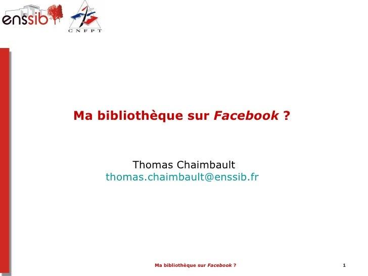Ma bibliothèque sur Facebook ?        Thomas Chaimbault    thomas.chaimbault@enssib.fr            Ma bibliothèque sur Face...