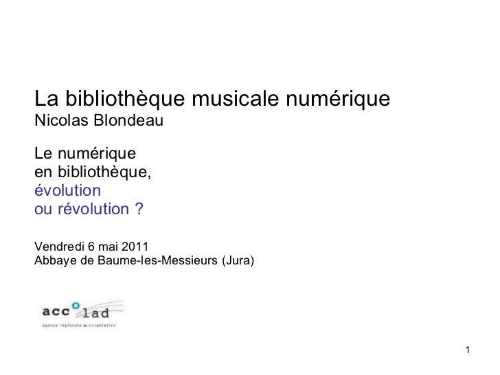 La bibliothèque musicale numérique Nicolas Blondeau Le numérique en bibliothèque,  évolution  ou révolution? Vendredi 6 m...
