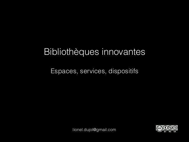 Bibliothèques innovantes Espaces, services, dispositifs lionel.dujol@gmail.com