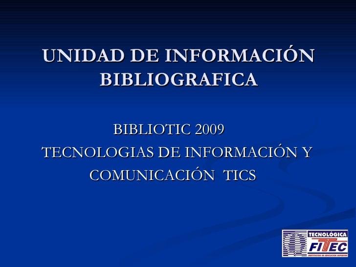 UNIDAD DE INFORMACIÓN BIBLIOGRAFICA <ul><li>BIBLIOTIC 2009 </li></ul><ul><li>TECNOLOGIAS DE INFORMACIÓN Y  </li></ul><ul><...