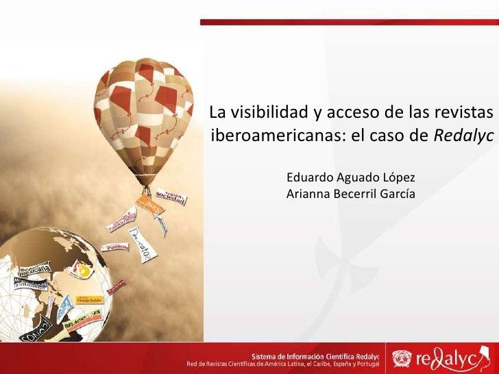 La visibilidad y acceso de las revistas iberoamericanas: el caso de Redalyc<br />Eduardo Aguado López<br />Arianna Becerri...