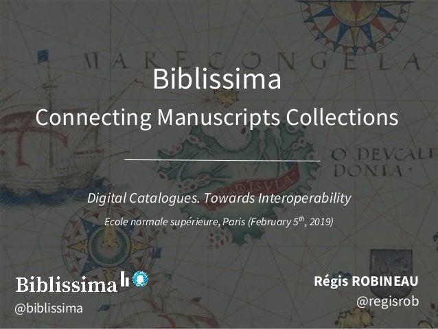 Biblissima Connecting Manuscripts Collections Ré gis ROBINEAU @regisrob Digital Catalogues. Towards Interoperability Ecol...