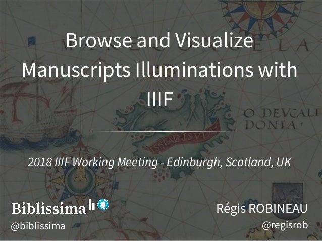Browse and Visualize Manuscripts Illuminations with IIIF Régis ROBINEAU @regisrob 2018 IIIF Working Meeting - Edinburgh, S...
