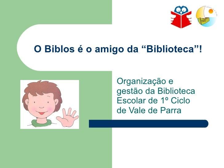 """O Biblos é o amigo da """"Biblioteca""""! Organização e gestão da Biblioteca Escolar de 1º Ciclo de Vale de Parra"""