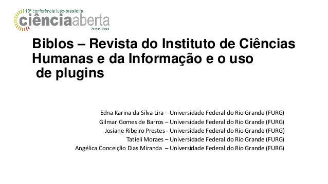 Biblos – Revista do Instituto de Ciências Humanas e da Informação e o uso de plugins Edna Karina da Silva Lira – Universid...