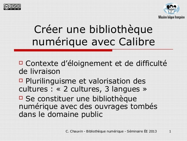 C. Chauvin - Bibliothèque numérique - Séminaire ÉE 2013 1 Créer une bibliothèque numérique avec Calibre  Contexte d'éloig...