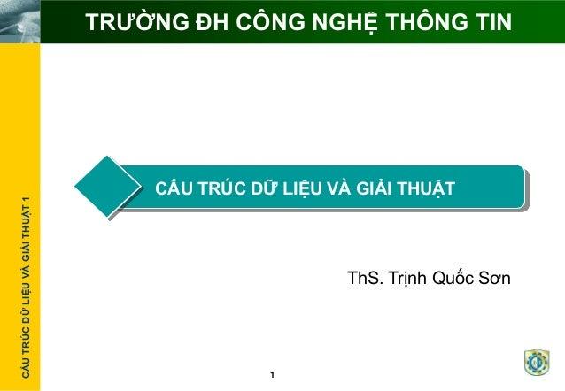 CẤUTRÚCDỮLIỆUVÀGIẢITHUẬT1 1 TRƢỜNG ĐH CÔNG NGHỆ THÔNG TIN CẤU TRÚC DỮ LIỆU VÀ GIẢI THUẬT ThS. Trịnh Quốc Sơn