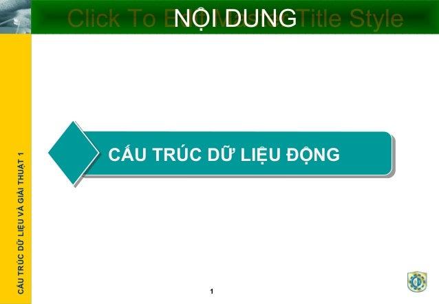 Cấutrúcdữliệu1CẤUTRÚCDỮLIỆUVÀGIẢITHUẬT1 1 Click To Edit Master Title StyleNỘI DUNG CẤU TRÚC DỮ LIỆU ĐỘNG