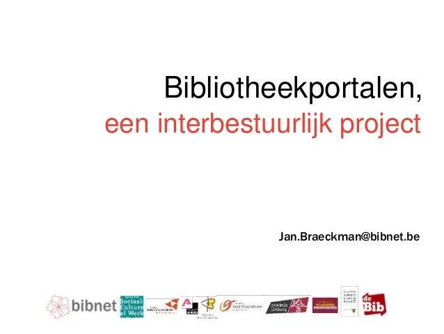 Doelstellingen & oplossing een interbestuurlijk project Bibliotheekportalen, Jan.Braeckman@bibnet.be