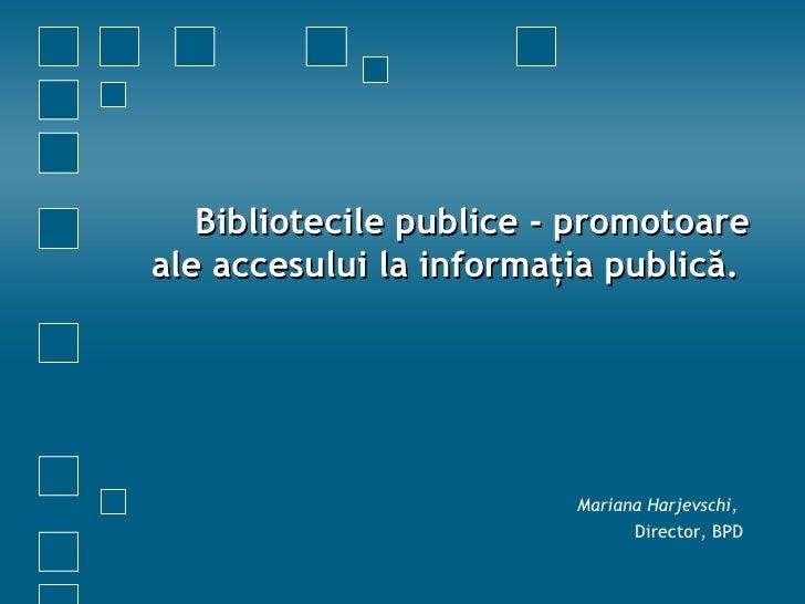 Bibliotecile publice  - promotoare ale accesului la informaţia publică.  Mariana Harjevschi ,  Director ,  BPD
