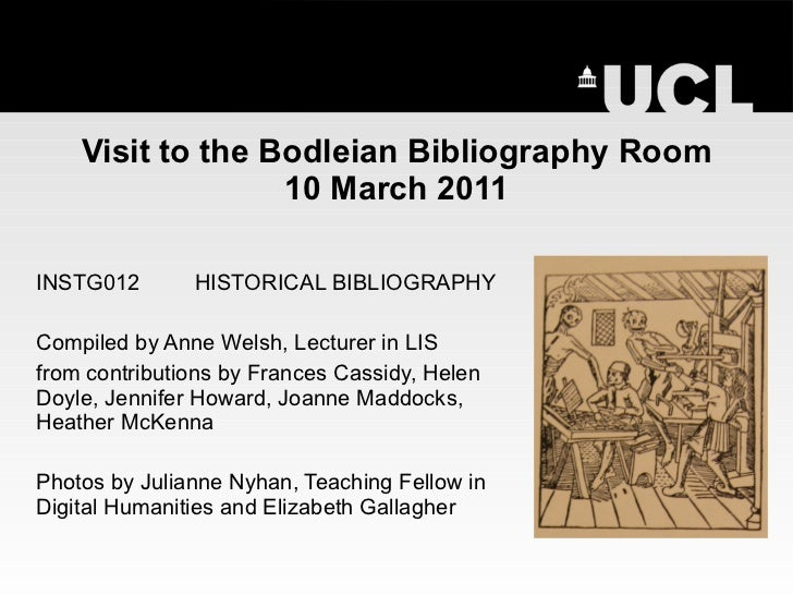 Visit to the Bodleian Bibliography Room 10 March 2011 INSTG012 HISTORICAL BIBLIOGRAPHY Compiled by Anne Welsh, Lecturer in...
