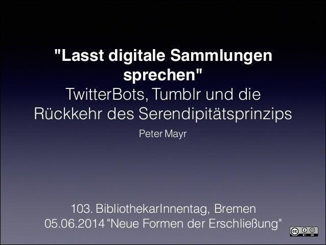 """""""Lasst digitale Sammlungen sprechen""""! TwitterBots, Tumblr und die Rückkehr des Serendipitätsprinzips Peter Mayr 103. Bibli..."""