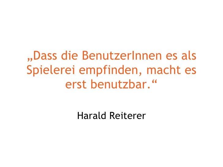 """"""" Dass die BenutzerInnen es als Spielerei empfinden, macht es erst benutzbar."""" Harald Reiterer"""