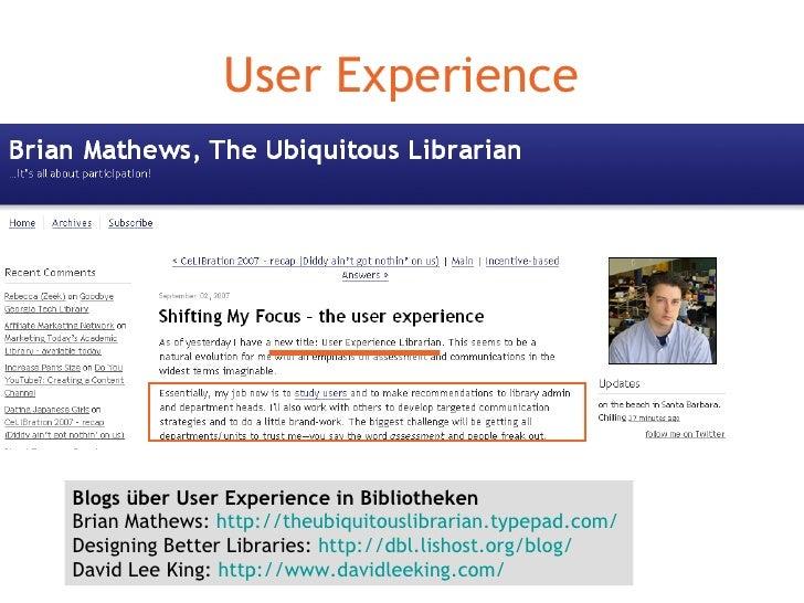 User Experience Blogs über User Experience in Bibliotheken Brian Mathews:  http://theubiquitouslibrarian.typepad.com/   De...