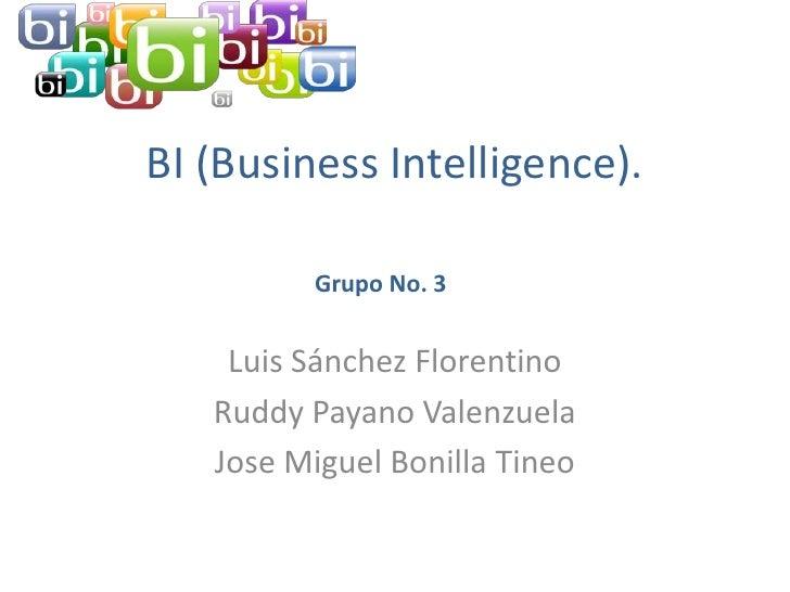 BI (Business Intelligence).         Grupo No. 3    Luis Sánchez Florentino   Ruddy Payano Valenzuela   Jose Miguel Bonilla...