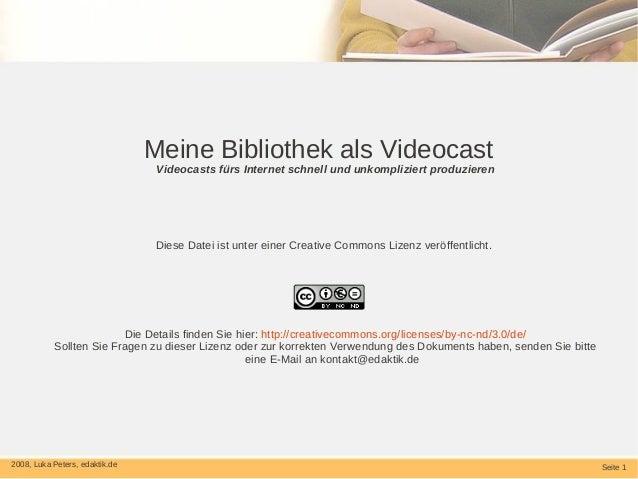 2008, Luka Peters, edaktik.de Seite 1 Meine Bibliothek als Videocast Videocasts fürs Internet schnell und unkompliziert pr...