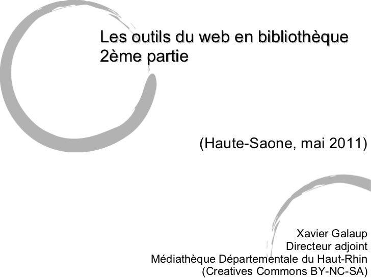 Les outils du web en bibliothèque 2ème partie (Haute-Saone, mai 2011) Xavier Galaup Directeur adjoint Médiathèque Départe...