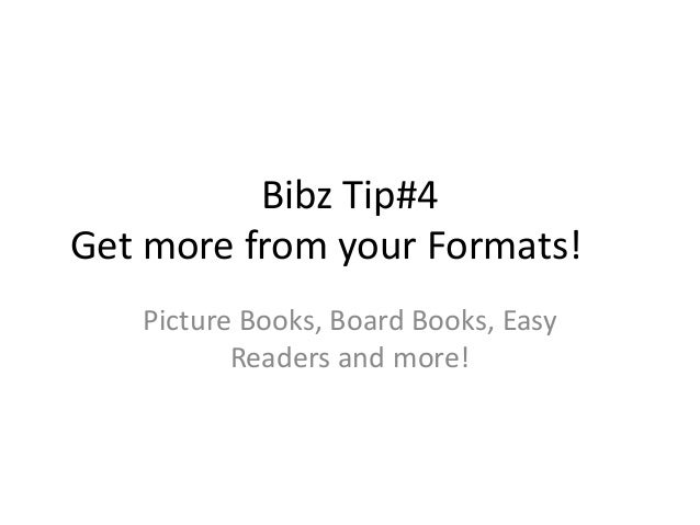 Bibz Tip#4 Get more from your Formats! Picture Books, Board Books, Easy Readers and more!