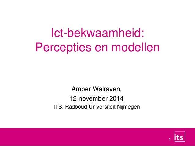 1  Ict-bekwaamheid:  Percepties en modellen  Amber Walraven,  12 november 2014  ITS, Radboud Universiteit Nijmegen